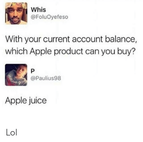 Apple: Whis  @FoluOyefeso  With your current account balance,  which Apple product can you buy?  @Paulius98  Apple juice Lol