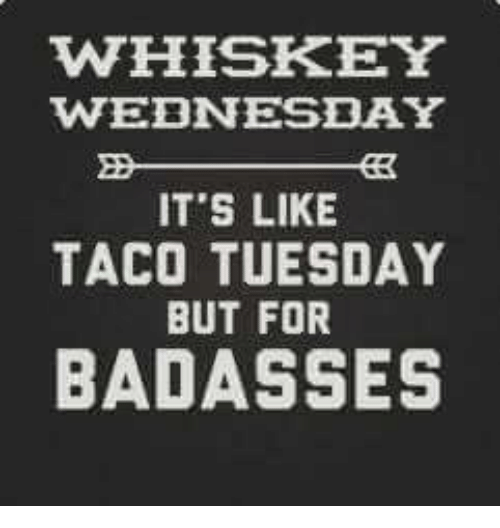 taco tuesday: WHISKEY  WEDNESDAY  IT'S LIKE  TACO TUESDAY  BUT FOR  BADASSES