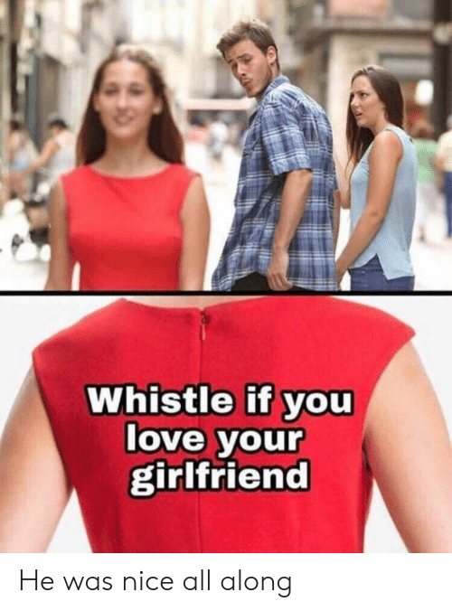 Love, Girlfriend, and Nice: Whistle if you  love your  girlfriend He was nice all along