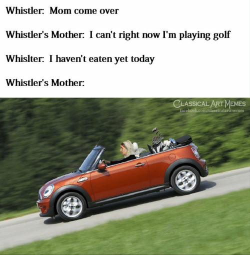 Im Playing: Whistler: Mom come over  Whistler's Mother: I can't right now I'm playing golf  Whislter: I haven't eaten yet today  Whistler's Mother:  CLASSICAL ART MEMES  facebook.com/classicalartinemes
