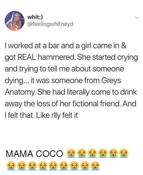 hammered: whit:)  @feelingwhitneyd  I worked at a bar and a girl came in &  got REAL hammered. She started crying  and trying to tell me about someone  dying... it was someone from Greys  Anatomy. She had literally come to drink  away the loss of her fictional friend. And  I felt that. Like rlly felt it MAMA COCO 😭😭😭😭😭😭😭😭😭😭😭😭😭😭😭