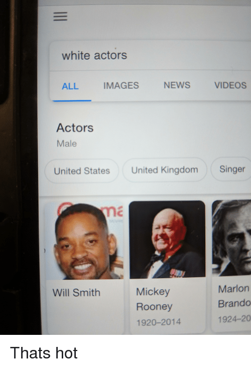 News, Videos, and Will Smith: white actors  ALL  IMAGES  NEWS  VIDEOS  Actors  Male  United States United Kingdom Singer  Mickey  Rooney  1920-2014  Marlon  Brando  1924-20  Will Smith