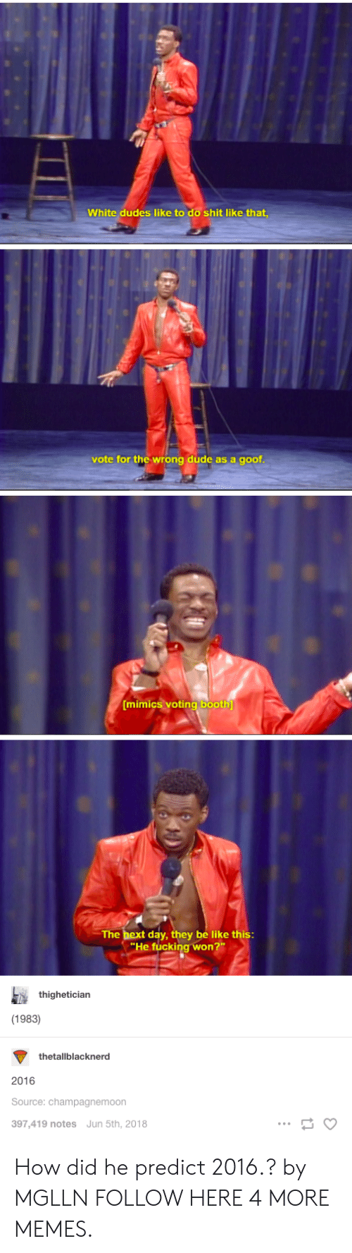 goof: White dudes like to do shit like that  vote for the wrong dude as a goof  mimiCS vOtinglbooth  The bex  t day, they be like this  He fucking won  thighetician  (1983)  thetallblacknerd  2016  Source: champagnemoon  397,419 notes Jun 5th, 2018 How did he predict 2016.? by MGLLN FOLLOW HERE 4 MORE MEMES.