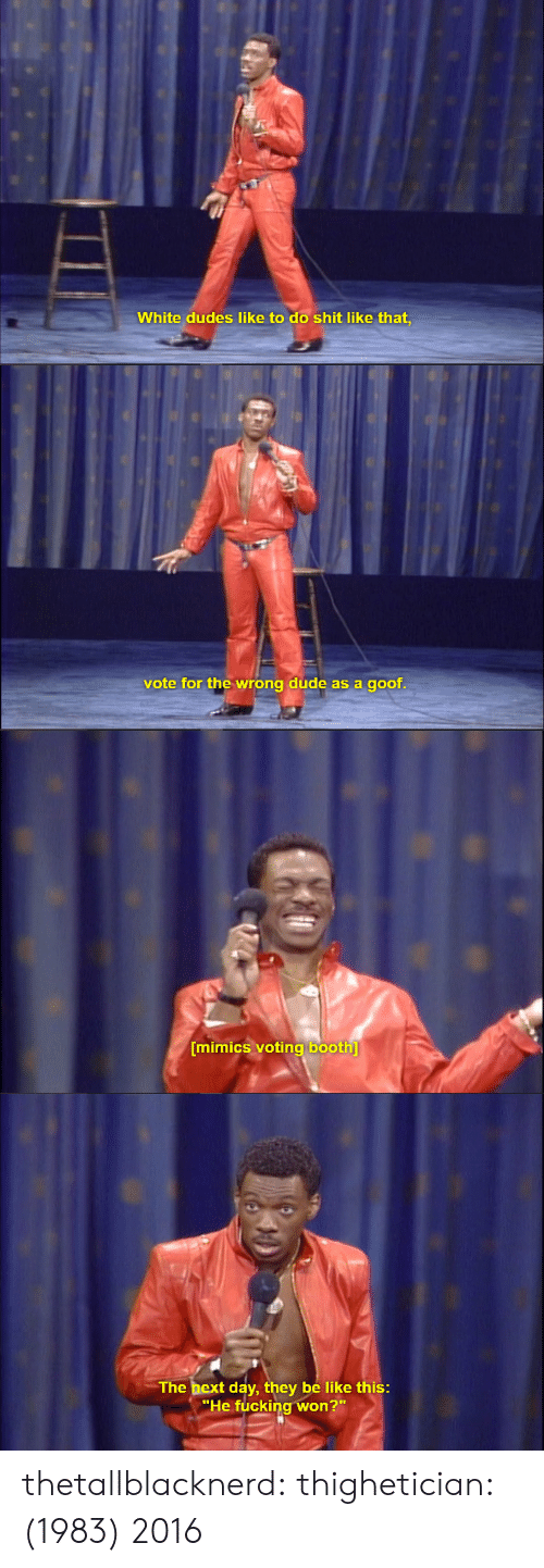 """goof: White dudes like to do shit like that,   vote for the wrong dude as a goof   mimics voting booth   The bext day, they be like this  """"He fucking won?"""" thetallblacknerd:  thighetician:  (1983)  2016"""