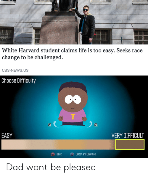 Too Easy: White Harvard student claims life is too easy. Seeks race  change to be challenged.  CBS-NEWS.US  Choose Difficulty  L2  R2  EASY  VERY DIFFICULT  Back  ⓧ  Select and Continue Dad wont be pleased