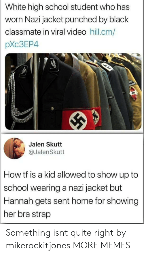 Dank, Memes, and School: White high school student who has  worn Nazi jacket punched by black  classmate in viral video hill.cm/  pXc3EP4  Jalen Skutt  @JalenSkutt  How tf is a kid allowed to show up to  school wearing a nazi jacket but  Hannah gets sent home for showing  her bra strap Something isnt quite right by mikerockitjones MORE MEMES