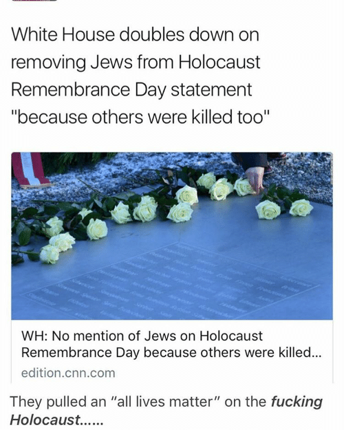 """All Lives Matter: White House doubles down on  removing Jews from Holocaust  Remembrance Day statement  """"because others were killed too""""  WH: No mention of Jews on Holocaust  Remembrance Day because others were killed...  edition.cnn.com  They pulled an """"all lives matter"""" on the fucking  Holocaust."""