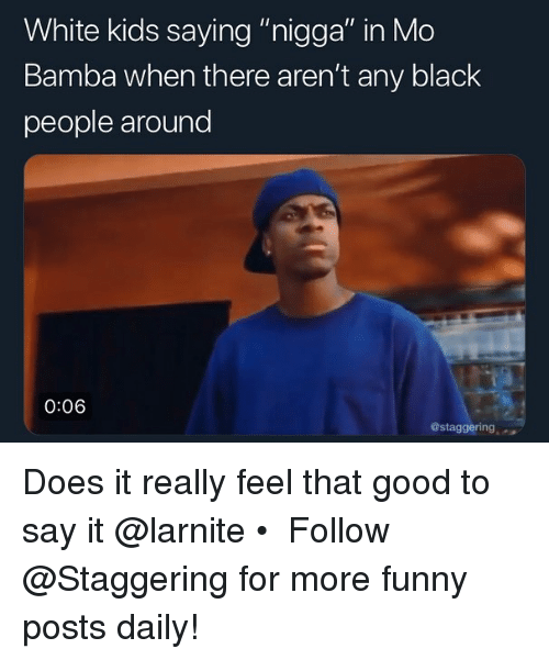 "Funny, Say It, and Black: White kids saying ""nigga"" in Mo  Bamba when there aren't any black  people around  0:06  @staggering Does it really feel that good to say it @larnite • ➫➫➫ Follow @Staggering for more funny posts daily!"