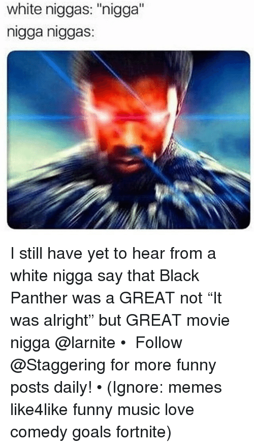 """Funny, Goals, and Love: white niggas: """"nigga""""  nigga niggas: I still have yet to hear from a white nigga say that Black Panther was a GREAT not """"It was alright"""" but GREAT movie nigga @larnite • ➫➫➫ Follow @Staggering for more funny posts daily! • (Ignore: memes like4like funny music love comedy goals fortnite)"""