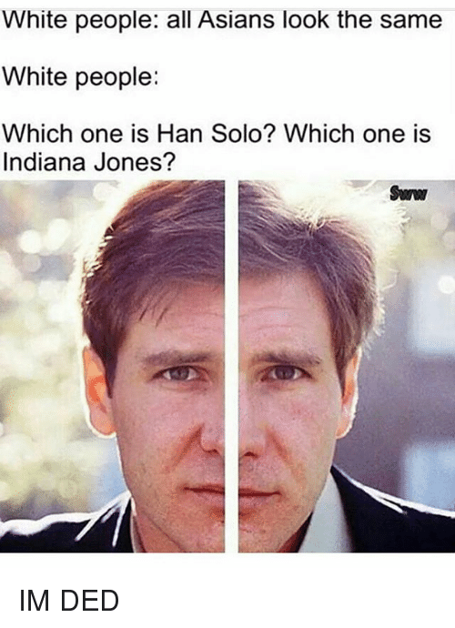 Han Solo, Memes, and White People: White people: all Asians look the same  White people:  Which one is Han Solo? Which one is  Indiana Jones? IM DED