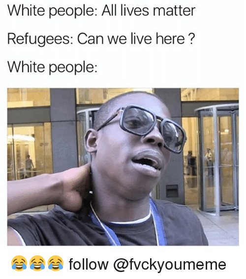 All Lives Matter: White people: All lives matter  Refugees: Can we live here?  White people: 😂😂😂 follow @fvckyoumeme