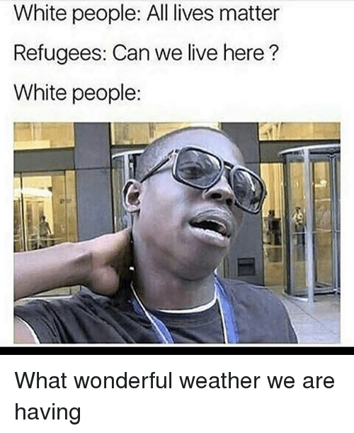 All Lives Matter: White people: All lives matter  Refugees: Can we live here?  White people: What wonderful weather we are having