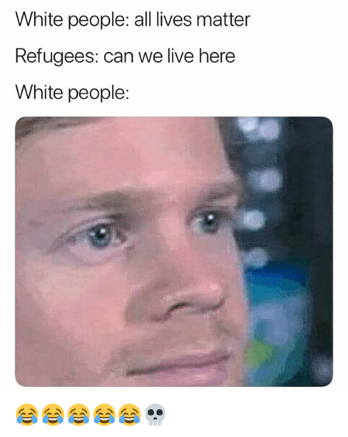 All Lives Matter: White people: all lives matter  Refugees: can we live here  White people: 😂😂😂😂😂💀