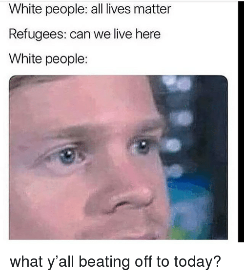 All Lives Matter: White people: all lives matter  Refugees: can we live here  White people: what y'all beating off to today?