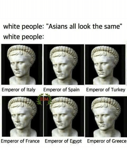 "Egyption: white people: ""Asians all look the same""  white people:  Emperor of Italy  Emperor of Spain  Emperor of Turkey  IIM  Emperor of France  Emperor of Egypt  Emperor of Greece"