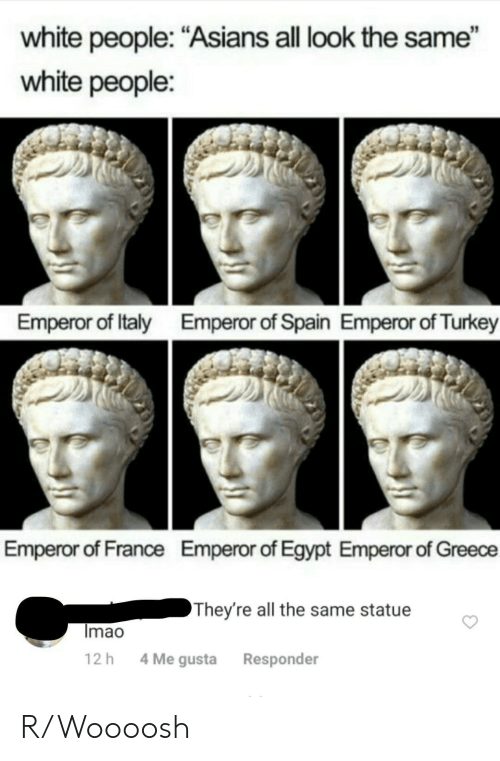 "Spain: white people: ""Asians all look the same""  white people:  Emperor of Italy  Emperor of Spain Emperor of Turkey  Emperor of France  Emperor of Egypt Emperor of Greece  They're all the same statue  Imao  4 Me gusta  12 h  Responder R/Woooosh"