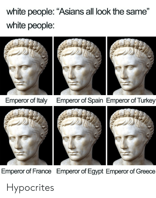 "Spain: white people: ""Asians all look the same""  white people:  Emperor of Italy  Emperor of Spain Emperor of Turkey  Emperor of France  Emperor of Egypt Emperor of Greece Hypocrites"