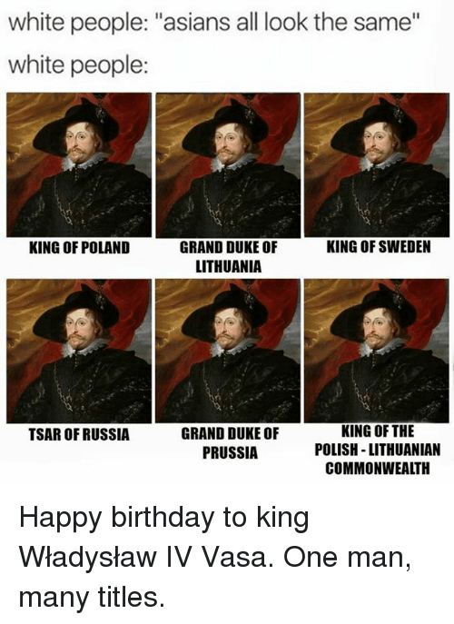 """commonwealth: white people: """"asians all look the same""""  white people:  KING OF POLAND  KING OF SWEDEN  GRAND DUKE OF  LITHUANIA  GRAND DUKE OF  PRUSSIA  KING OF THE  POLISH -LITHUANIAN  COMMONWEALTH  TSAR OF RUSSIA Happy birthday to king Władysław IV Vasa. One man, many titles."""