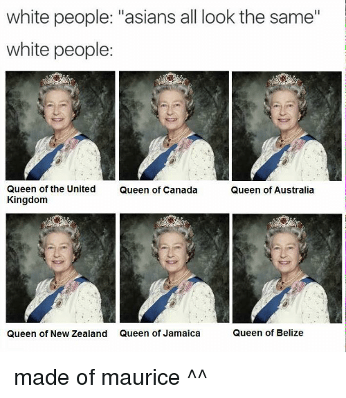 """Asian, Dank, and White People: white people: """"asians all look the same""""  white people:  Queen of the United  Queen of Canada  Queen of Australia  Kingdom  Queen of New Zealand Queen of Jamaica  Queen of Belize made of maurice ^^"""