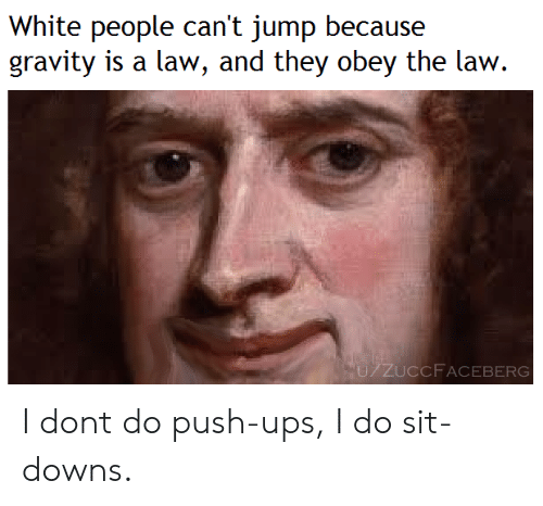 push ups: White people can't jump because  gravity is a law, and they obey the law.  U/ZUCCF ACEBERG I dont do push-ups, I do sit-downs.