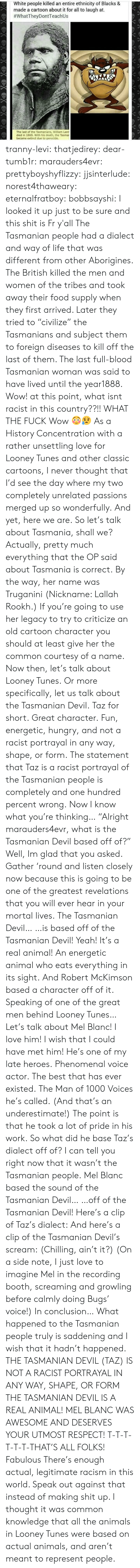 """passions: White people killed an entire ethnicity of Blacks &  made a cartoon about it for all to laugh at.  #whatTheyDontTeach Us  The last of the Tasmanians, William Lanr  died in 1869. With his death, the Tasma  became extinct due to genocide. tranny-levi:  thatjedirey:   dear-tumb1r:  marauders4evr:  prettyboyshyflizzy:  jjsinterlude:  norest4thaweary:  eternalfratboy:  bobbsayshi:  I looked it up just to be sure and this shit is Fr y'all The Tasmanian people had a dialect and way of life that was different from other Aborigines. The British killed the men and women of the tribes and took away their food supply when they first arrived. Later they tried to """"civilize"""" the Tasmanians and subject them to foreign diseases to kill off the last of them. The last full-blood Tasmanian woman was said to have lived until the year1888.  Wow!  at this point, what isnt racist in this country??!!  WHAT THE FUCK  Wow 😳😥   As a History Concentration with a rather unsettling love for Looney Tunes and other classic cartoons, I never thought that I'd see the day where my two completely unrelated passions merged up so wonderfully. And yet, here we are. So let's talk about Tasmania, shall we? Actually, pretty much everything that the OP said about Tasmania is correct. By the way, her name was Truganini (Nickname:   Lallah Rookh.)If you're going to use her legacy to try to criticize an old cartoon character you should at least give her the common courtesy of a name. Now then, let's talk about Looney Tunes. Or more specifically, let us talk about the Tasmanian Devil. Taz for short. Great character. Fun, energetic, hungry, and not a racist portrayal in any way, shape, or form. The statement that Taz is a racist portrayal of the Tasmanian people is completely and one hundred percent wrong. Now I know what you're thinking… """"Alright marauders4evr, what is the Tasmanian Devil based off of?"""" Well, Im glad that you asked. Gather'round and listen closely now because this is going to be one of """