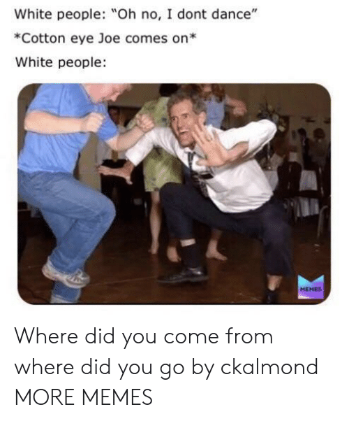 """Did You Come From: White people: Oh no, I dont dance""""  *Cotton eye Joe comes on*  White people  MEMES Where did you come from where did you go by ckalmond MORE MEMES"""