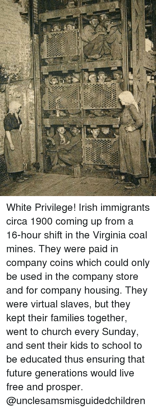 Church, Future, and Irish: White Privilege! Irish immigrants circa 1900 coming up from a 16-hour shift in the Virginia coal mines. They were paid in company coins which could only be used in the company store and for company housing. They were virtual slaves, but they kept their families together, went to church every Sunday, and sent their kids to school to be educated thus ensuring that future generations would live free and prosper. @unclesamsmisguidedchildren