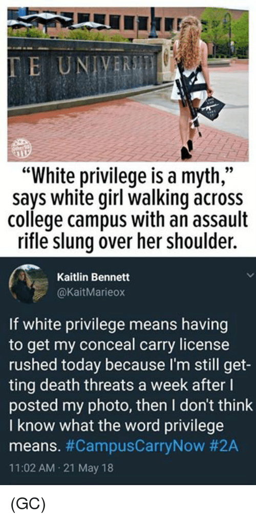 """College, Memes, and White Girl: """"White privilege is a myth,""""  says white girl walking across  college campus with an assault  rifle slung over her shoulder.  Kaitlin Bennett  @KaitMarieox  If white privilege means having  to get my conceal carry license  rushed today because I'm still get-  ting death threats a week after l  posted my photo, then I don't think  I know what the word privilege  means. #CampusCarryNow #2A  11:02 AM 21 May 18 (GC)"""