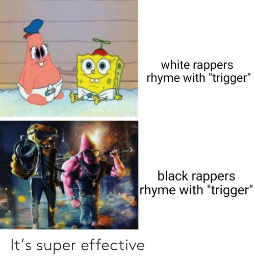 "rhyme: white rappers  rhyme with ""trigger""  black rappers  rhyme with ""trigger"" It's super effective"