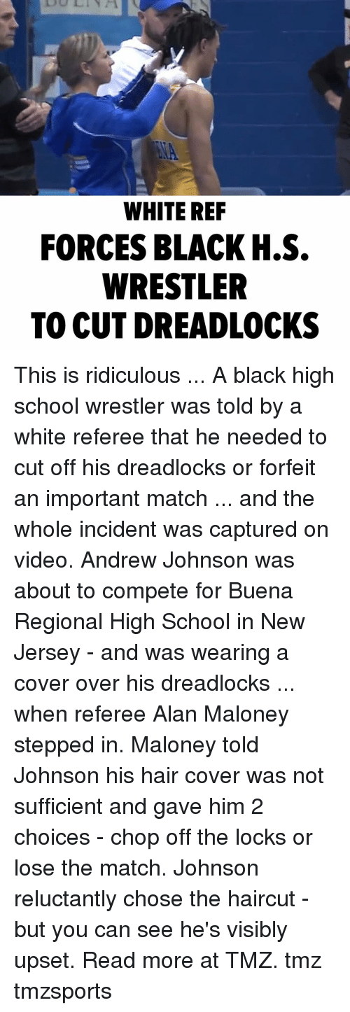 Wrestler: WHITE REF  FORCES BLACK H.S.  WRESTLER  TO CUT DREADLOCKS This is ridiculous ... A black high school wrestler was told by a white referee that he needed to cut off his dreadlocks or forfeit an important match ... and the whole incident was captured on video. Andrew Johnson was about to compete for Buena Regional High School in New Jersey - and was wearing a cover over his dreadlocks ... when referee Alan Maloney stepped in. Maloney told Johnson his hair cover was not sufficient and gave him 2 choices - chop off the locks or lose the match. Johnson reluctantly chose the haircut - but you can see he's visibly upset. Read more at TMZ. tmz tmzsports