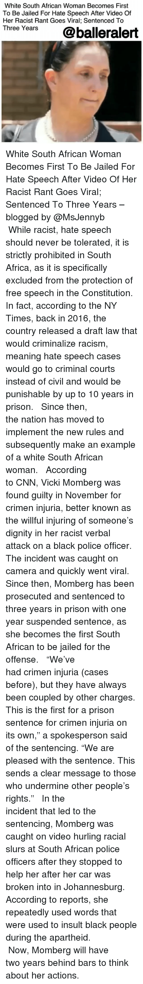 """Africa, cnn.com, and Memes: White South African Woman Becomes First  To Be Jailed For Hate Speech After Video Of  Her Racist Rant Goes Viral; Sentenced To  Three Years  @balleralert White South African Woman Becomes First To Be Jailed For Hate Speech After Video Of Her Racist Rant Goes Viral; Sentenced To Three Years – blogged by @MsJennyb ⠀⠀⠀⠀⠀⠀⠀⠀⠀ ⠀⠀⠀⠀⠀⠀⠀⠀⠀ While racist, hate speech should never be tolerated, it is strictly prohibited in South Africa, as it is specifically excluded from the protection of free speech in the Constitution. In fact, according to the NY Times, back in 2016, the country released a draft law that would criminalize racism, meaning hate speech cases would go to criminal courts instead of civil and would be punishable by up to 10 years in prison. ⠀⠀⠀⠀⠀⠀⠀⠀⠀ ⠀⠀⠀⠀⠀⠀⠀⠀⠀ Since then, the nation has moved to implement the new rules and subsequently make an example of a white South African woman. ⠀⠀⠀⠀⠀⠀⠀⠀⠀ ⠀⠀⠀⠀⠀⠀⠀⠀⠀ According to CNN, Vicki Momberg was found guilty in November for crimen injuria, better known as the willful injuring of someone's dignity in her racist verbal attack on a black police officer. The incident was caught on camera and quickly went viral. Since then, Momberg has been prosecuted and sentenced to three years in prison with one year suspended sentence, as she becomes the first South African to be jailed for the offense. ⠀⠀⠀⠀⠀⠀⠀⠀⠀ ⠀⠀⠀⠀⠀⠀⠀⠀⠀ """"We've had crimen injuria (cases before), but they have always been coupled by other charges. This is the first for a prison sentence for crimen injuria on its own,"""" a spokesperson said of the sentencing. """"We are pleased with the sentence. This sends a clear message to those who undermine other people's rights."""" ⠀⠀⠀⠀⠀⠀⠀⠀⠀ ⠀⠀⠀⠀⠀⠀⠀⠀⠀ In the incident that led to the sentencing, Momberg was caught on video hurling racial slurs at South African police officers after they stopped to help her after her car was broken into in Johannesburg. According to reports, she repeatedly used words that were us"""