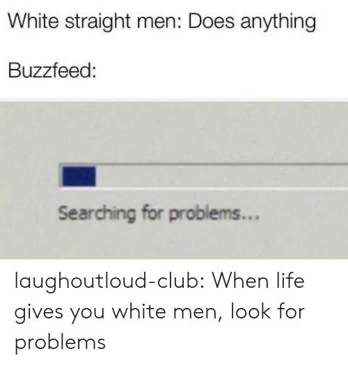 Club, Life, and Tumblr: White straight men: Does anything  Buzzfeed:  Searching for problems... laughoutloud-club:  When life gives you white men, look for problems