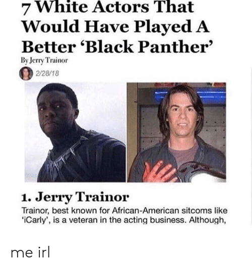 Black Panther: White  That  7 Actors  Would Have Played A  Better 'Black Panther'  By Jerry Trainor  2/28/18  1. Jerry Trainor  Trainor, best known for African-American sitcoms like  iCarly', is a veteran in the acting business. Although, me irl