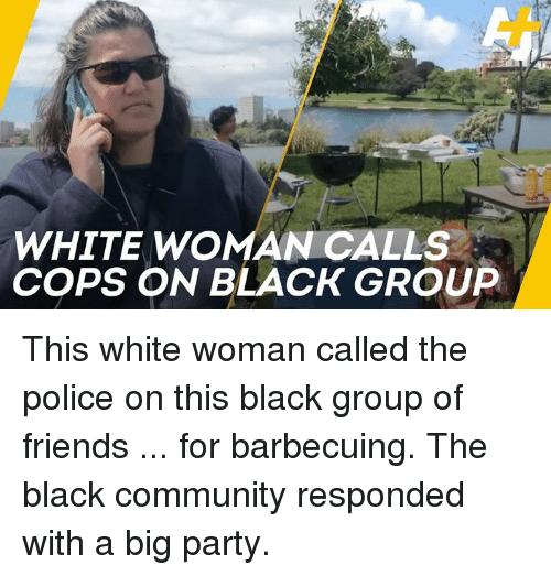 Community, Friends, and Memes: WHITE WOMAN CALLS  COPS ON BLACK GROUP This white woman called the police on this black group of friends ... for barbecuing. The black community responded with a big party.