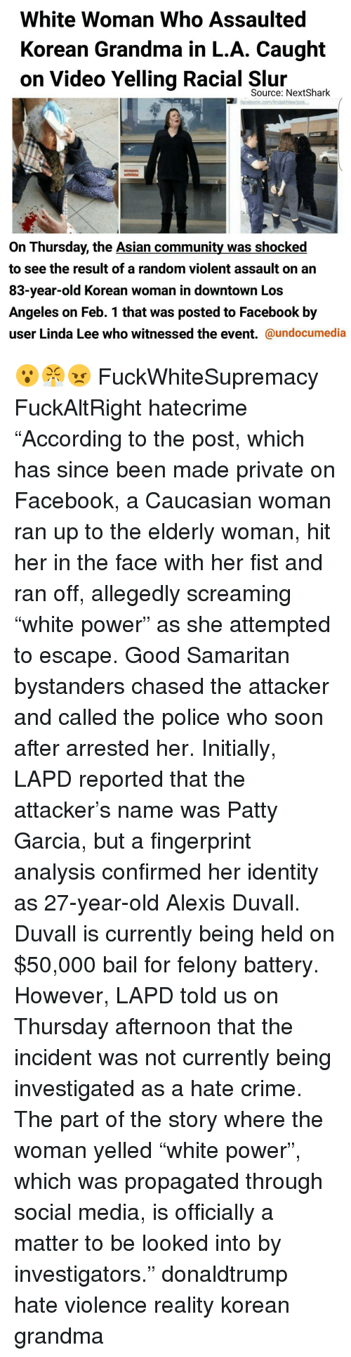 "Initialisms: White Woman Who Assaulted  Korean Grandma in L.A. Caught  on Video Yelling Racial Source: Next Shark  facebook comAndakhlealpos,  On Thursday, the Asian community was shocked  to see the result of a random violent assault on an  83-year-old Korean woman in downtown Los  Angeles on Feb. 1 that was posted to Facebook by  user Linda Lee who witnessed the event.  @undocumedia 😮😤😠 FuckWhiteSupremacy FuckAltRight hatecrime ""According to the post, which has since been made private on Facebook, a Caucasian woman ran up to the elderly woman, hit her in the face with her fist and ran off, allegedly screaming ""white power"" as she attempted to escape. Good Samaritan bystanders chased the attacker and called the police who soon after arrested her. Initially, LAPD reported that the attacker's name was Patty Garcia, but a fingerprint analysis confirmed her identity as 27-year-old Alexis Duvall. Duvall is currently being held on $50,000 bail for felony battery. However, LAPD told us on Thursday afternoon that the incident was not currently being investigated as a hate crime. The part of the story where the woman yelled ""white power"", which was propagated through social media, is officially a matter to be looked into by investigators."" donaldtrump hate violence reality korean grandma"