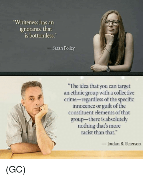 "Crime, Memes, and Target: ""Whiteness has an  ignorance that  is bottomless.""  Sarah Polley  The idea that you can target  an ethnic group with a collective  crime-regardless of the specific  innocence or guilt of the  constituent elements of that  group-there is absolutely  nothing that's more  racist than that.""  Jordan B. Peterson (GC)"