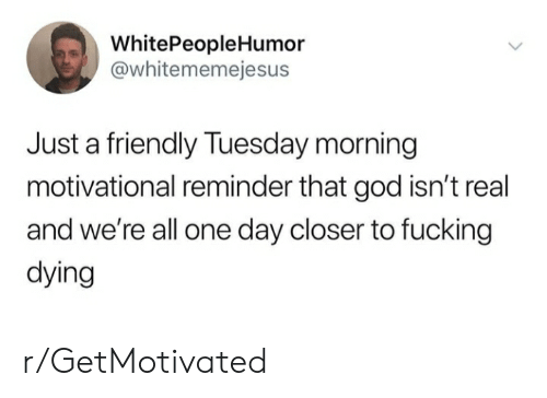 Fucking, God, and Tuesday Morning: WhitePeople Humor  @whitememejesus  Just a friendly Tuesday morning  motivational reminder that god isn't real  and we're all one day closer to fucking  dying r/GetMotivated