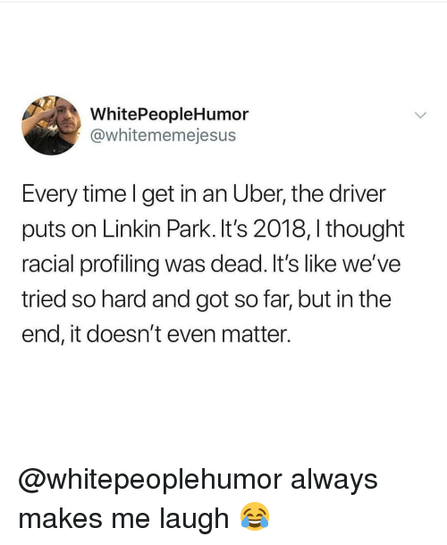 Tried So Hard And Got So Far: WhitePeopleHumor  @whitememejesus  Every time l get in an Uber, the driver  puts on Linkin Park. It's 2018, I thought  racial profiling was dead. It's like we've  tried so hard and got so far, but in the  end, it doesn't even matter. @whitepeoplehumor always makes me laugh 😂
