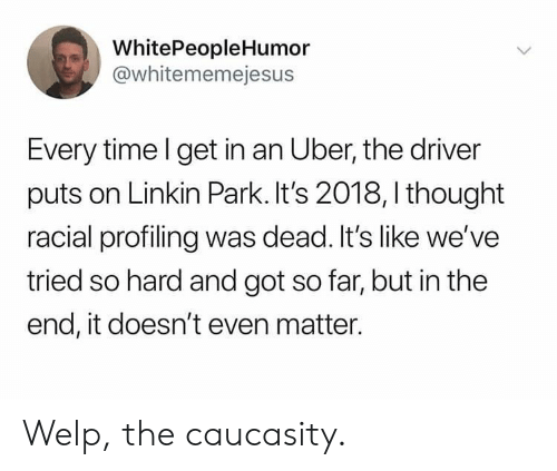 Tried So Hard And Got So Far: WhitePeopleHumor  @whitememejesus  Every time l get in an Uber, the driver  puts on Linkin Park. It's 2018, I thought  racial profiling was dead. It's like we've  tried so hard and got so far, but in the  end, it doesn't even matter. Welp, the caucasity.