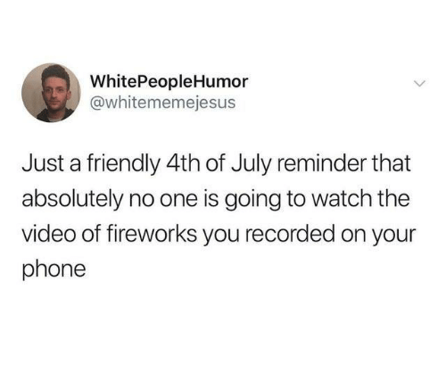 Dank, Phone, and 4th of July: WhitePeopleHumor  @whitememejesus  Just a friendly 4th of July reminder that  absolutely no one is going to watch the  video of fireworks you recorded on your  phone