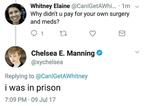 Chelsea, Prison, and Why: Whitney Elaine @CanlGetAWhi... 1m  Why didn't u pay for your own surgery  and meds?  Chelsea E. Manning  @xychelsea  Replying to @CanlGetAWhitney  i was in prison  7:09 PM - 09 Jul 17