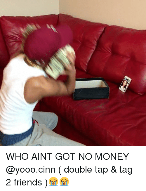 Friends, Memes, and Money: WHO AINT GOT NO MONEY @yooo.cinn ( double tap & tag 2 friends )😭😭