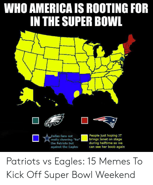 """Eagles Memes: WHO AMERICA IS ROOTING FOR  IN THE SUPER BOWL  People just hoping JT  brings Janet on stage  during halftime so we  can see her boob again  Dallas fans not  really cheering """"for""""  the Patriots but  against the Eagles Patriots vs Eagles: 15 Memes To Kick Off Super Bowl Weekend"""