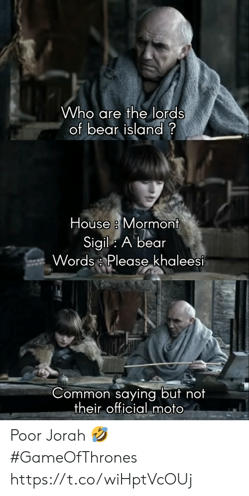 """Bear, Common, and House: Who are the lords  of bear island?  House a Mormont  Sigil: A bear  Words :, Please""""ķhaleesi  Common saying but no  their official moto Poor Jorah 🤣 #GameOfThrones https://t.co/wiHptVcOUj"""