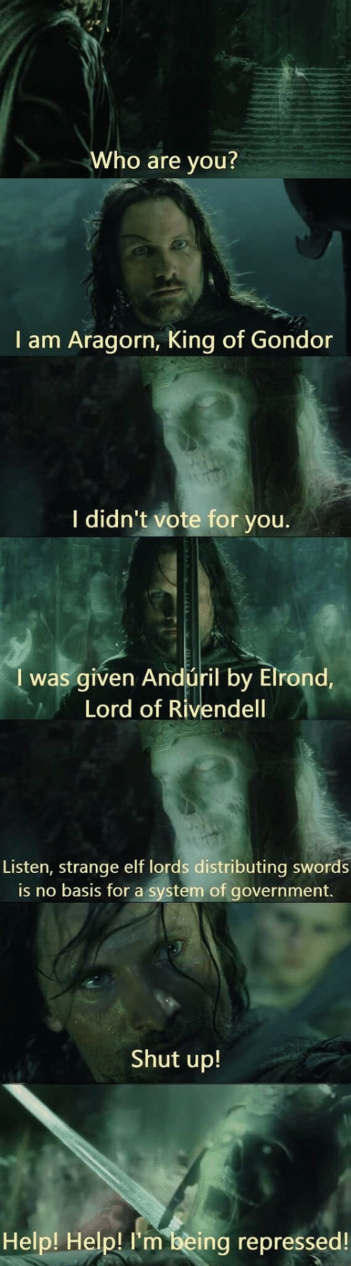 Being: Who are you?  I am Aragorn, King of Gondor  I didn't vote for you.  I was given Andúril by Elrond,  Lord of Rivendell  Listen, strange elf lords distributing swords  is no basis for a system of government.  Shut up!  Help! Help! I'm being repressed!