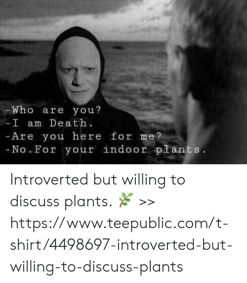 Teepublic: Who are you?  I am Dea t  Are you here for me?  No. For your indoor plants Introverted but willing to discuss plants. 🌿 >>  https://www.teepublic.com/t-shirt/4498697-introverted-but-willing-to-discuss-plants