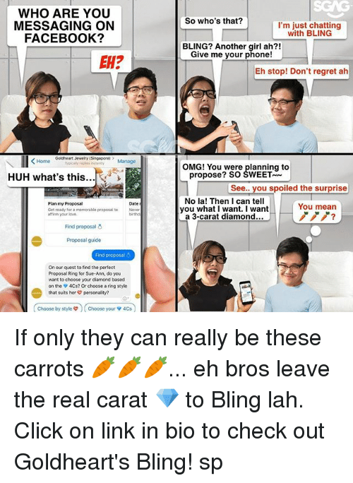 Affirmative: WHO ARE YOU  MESSAGING ON  FACEBOOK?  So who's that?  I'm just chatting  with BLING  BLING? Another girl ah?!  Give me your phone!  EH?  Eh stop! Don't regret ah  Goldheart Jewelry (Singapore  epis stney Manage  OMG! You were planning to  HUH what's this...  propose? SO SWEET  See.. you spoiled the surprise  Plan my Proposal  Get ready for a memorable proposal to  affirm your love.  No la! Then I can tell  you what I want. I want  a 3-carat diamond...  Date  You mean  ノノノ?  Never  birthd  Find proposal  Proposal guide  Find proposal  On our quest to find the perfect  Proposal Ring for Sue-Ann, do you  want to choose your diamond based  on the 4Cs? Or choose a ring style  that suits her personality?  Choose by styles  Choose your v 4Cs  choose by style  ) ( Choose your ▼ 4Cs If only they can really be these carrots 🥕🥕🥕... eh bros leave the real carat 💎 to Bling lah. Click on link in bio to check out Goldheart's Bling! sp