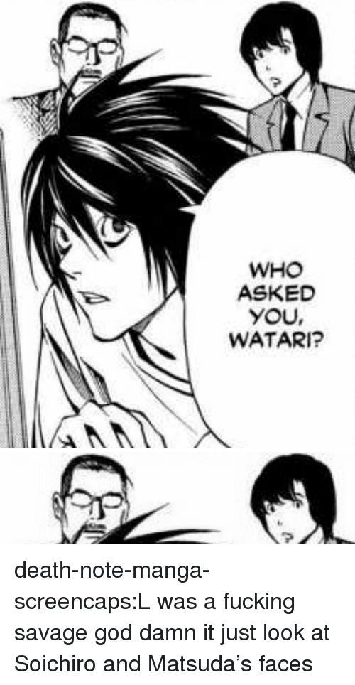 Fucking, God, and Savage: WHO  ASKED  YOU,  WATARI? death-note-manga-screencaps:L was a fucking savage god damn it just look at Soichiro and Matsuda's faces