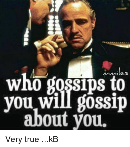 Bossip: who Bossips  you will gossip  about you. Very true ...kB