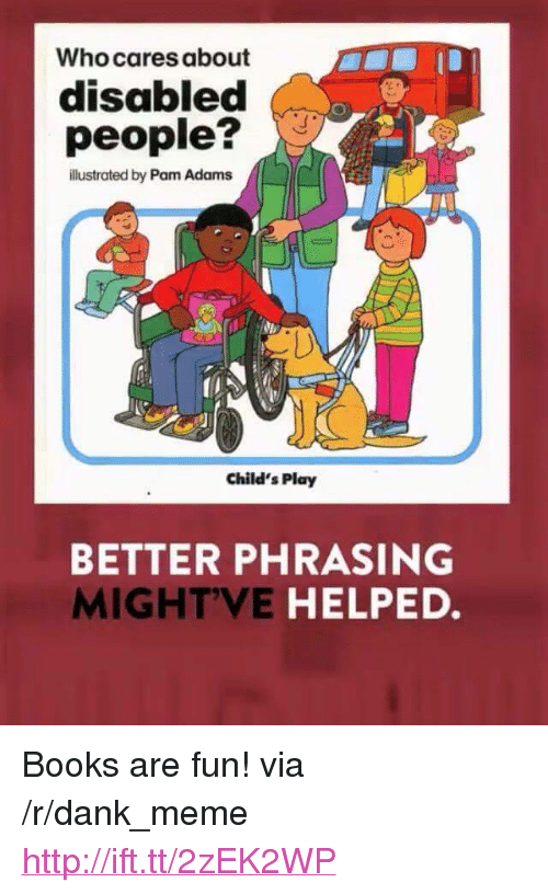 """Child's Play: Who cares about  disabled  people?  illustrated by Pam Adams  Child's Play  BETTER PHRASING  MIGHTVE HELPED. <p>Books are fun! via /r/dank_meme <a href=""""http://ift.tt/2zEK2WP"""">http://ift.tt/2zEK2WP</a></p>"""